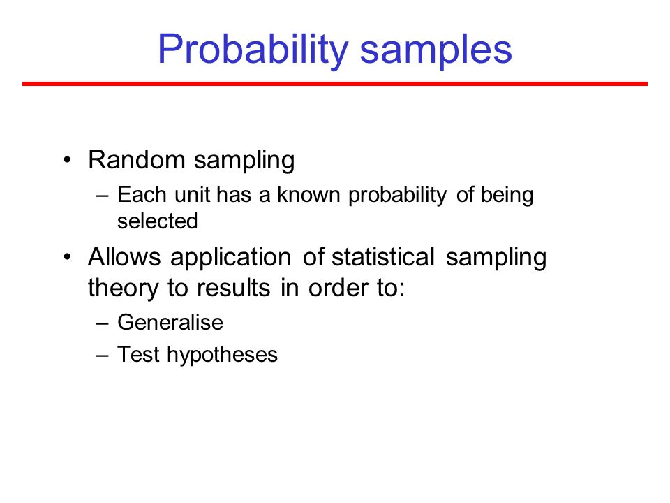Probability samples Random sampling –Each unit has a known probability of being selected Allows application of statistical sampling theory to results