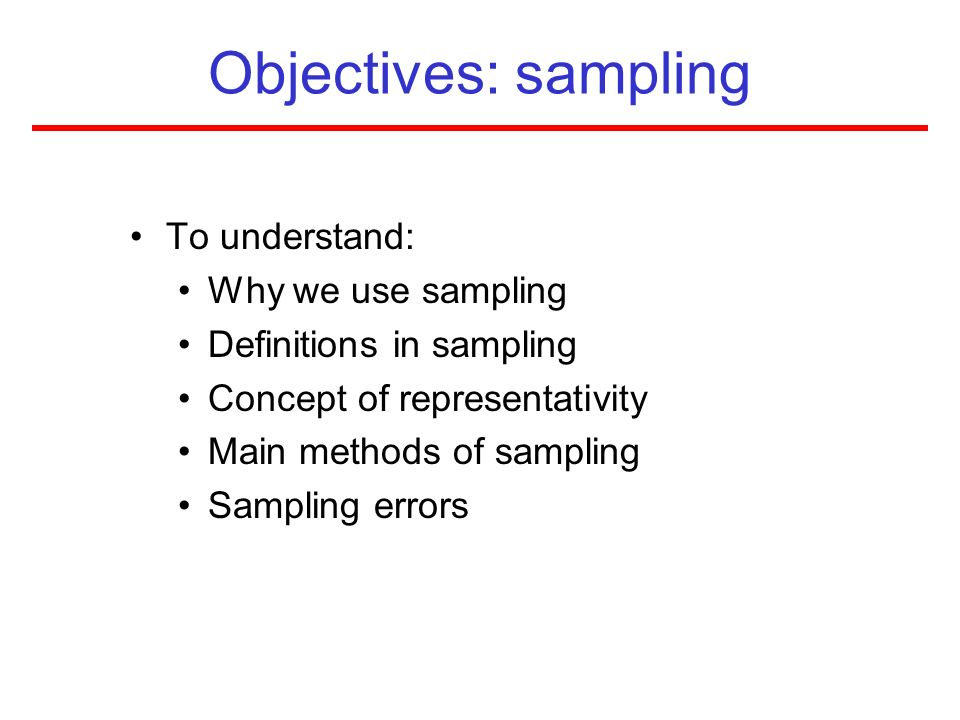 Objectives: sampling To understand: Why we use sampling Definitions in sampling Concept of representativity Main methods of sampling Sampling errors