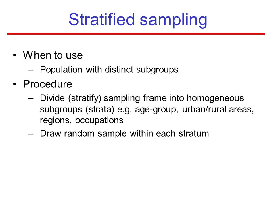 Stratified sampling When to use –Population with distinct subgroups Procedure –Divide (stratify) sampling frame into homogeneous subgroups (strata) e.
