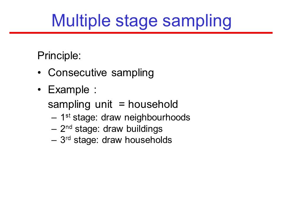Multiple stage sampling Principle: Consecutive sampling Example : sampling unit = household –1 st stage: draw neighbourhoods –2 nd stage: draw buildin