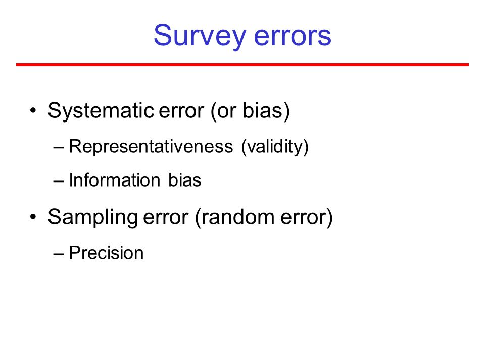 Survey errors Systematic error (or bias) –Representativeness (validity) –Information bias Sampling error (random error) –Precision