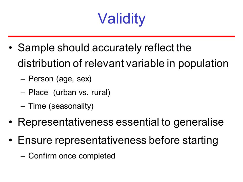 Validity Sample should accurately reflect the distribution of relevant variable in population –Person (age, sex) –Place (urban vs. rural) –Time (seaso