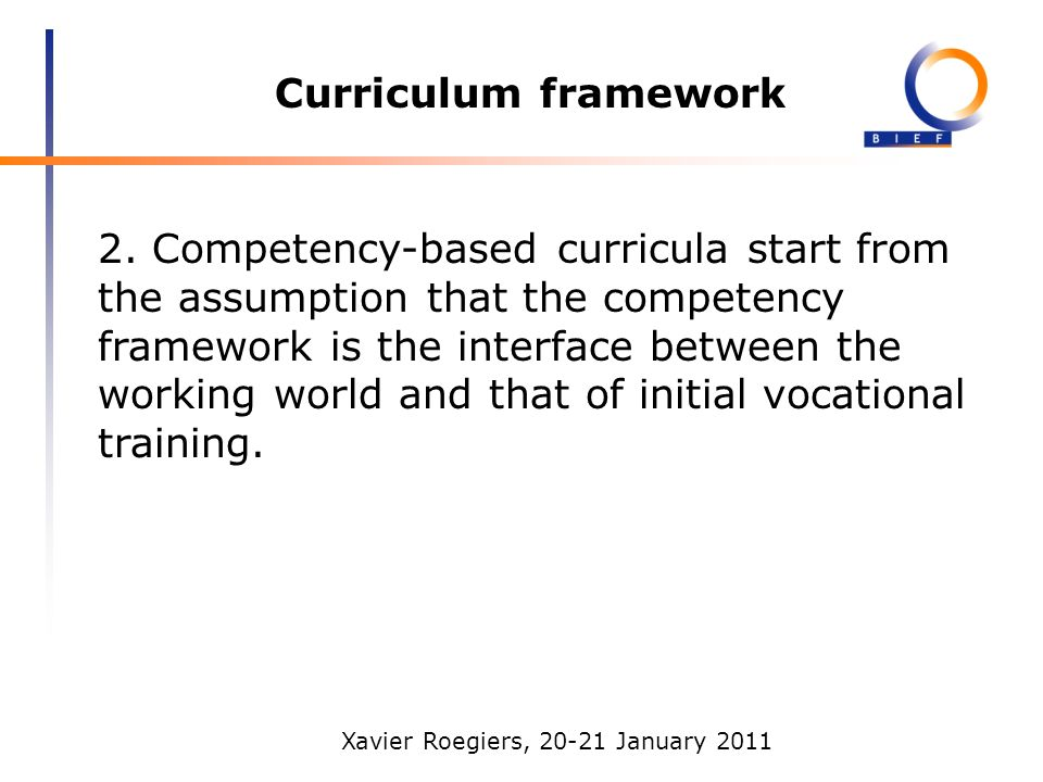 Xavier Roegiers, 20-21 January 2011 Curriculum framework 2. Competency-based curricula start from the assumption that the competency framework is the