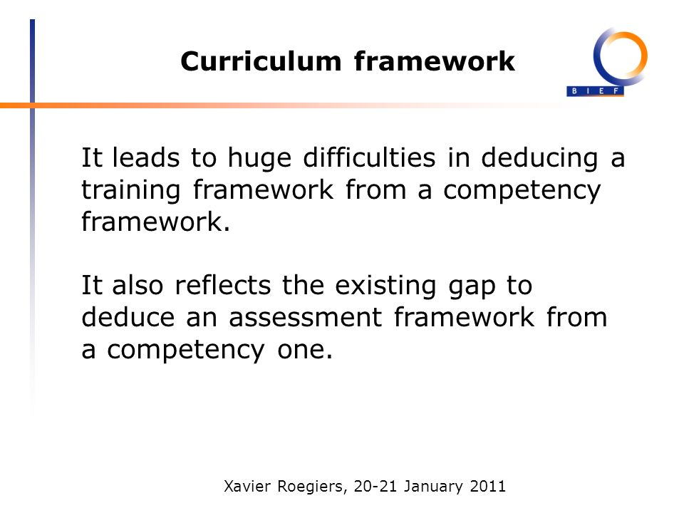 Xavier Roegiers, 20-21 January 2011 Curriculum framework It leads to huge difficulties in deducing a training framework from a competency framework. I