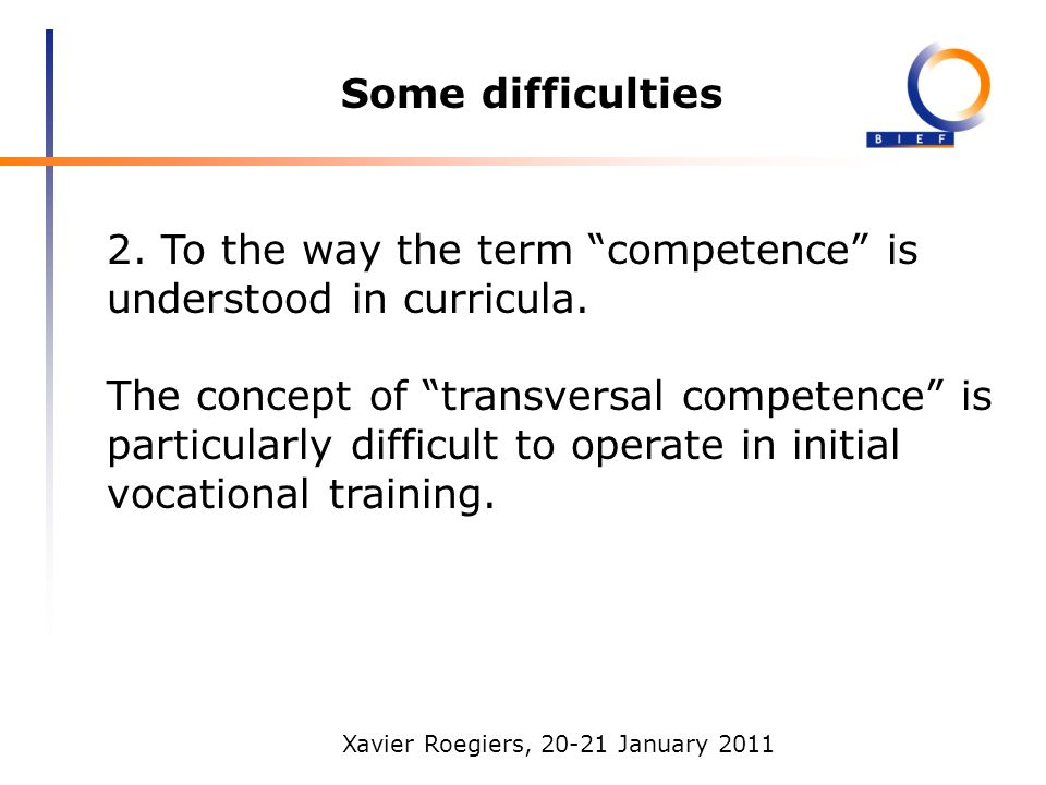 Xavier Roegiers, 20-21 January 2011 Some difficulties 2. To the way the term competence is understood in curricula. The concept of transversal compete