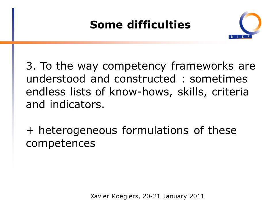 Xavier Roegiers, 20-21 January 2011 Some difficulties 3. To the way competency frameworks are understood and constructed : sometimes endless lists of