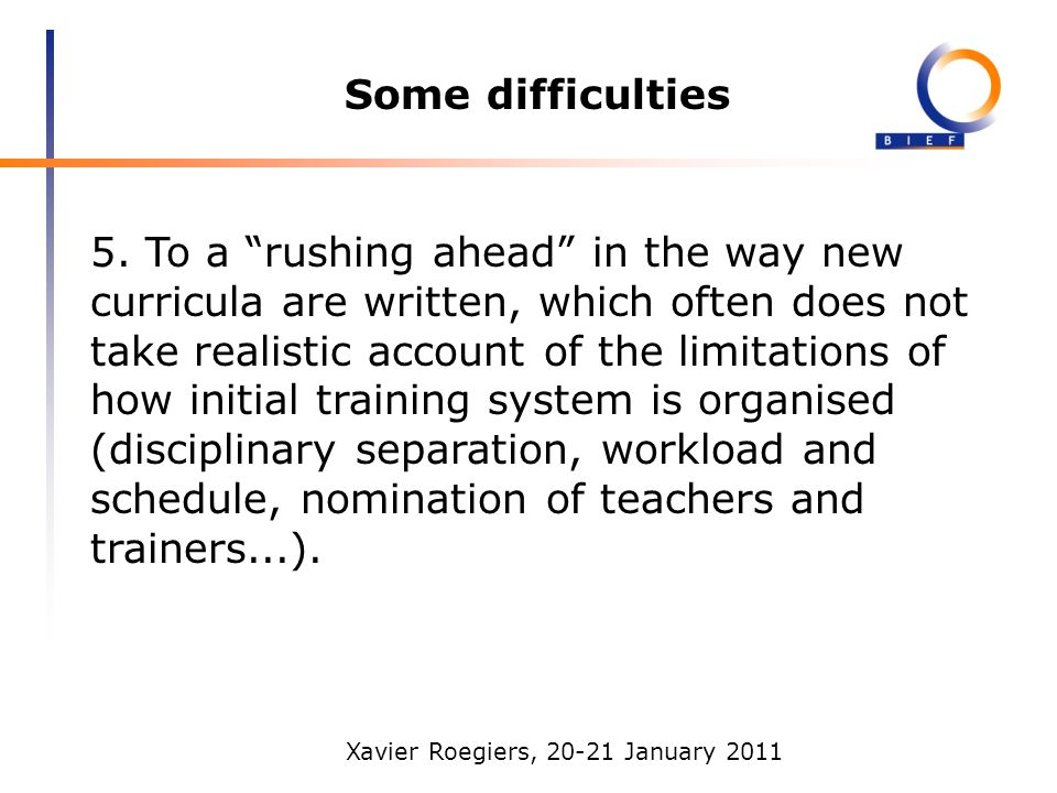 Xavier Roegiers, 20-21 January 2011 Some difficulties 5. To a rushing ahead in the way new curricula are written, which often does not take realistic