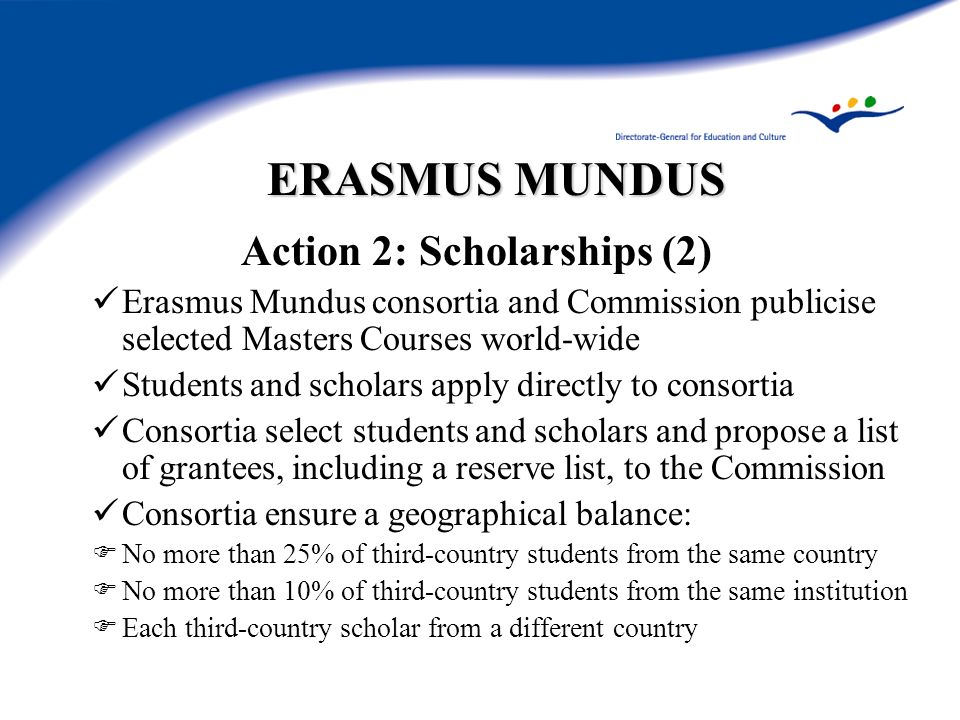 ERASMUS MUNDUS Action 2: Scholarships (2) Erasmus Mundus consortia and Commission publicise selected Masters Courses world-wide Students and scholars apply directly to consortia Consortia select students and scholars and propose a list of grantees, including a reserve list, to the Commission Consortia ensure a geographical balance: No more than 25% of third-country students from the same country No more than 10% of third-country students from the same institution Each third-country scholar from a different country