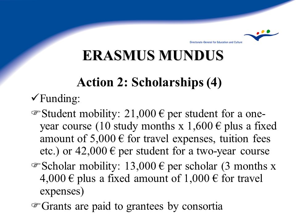 ERASMUS MUNDUS Action 2: Scholarships (4) Funding: Student mobility: 21,000 per student for a one- year course (10 study months x 1,600 plus a fixed amount of 5,000 for travel expenses, tuition fees etc.) or 42,000 per student for a two-year course Scholar mobility: 13,000 per scholar (3 months x 4,000 plus a fixed amount of 1,000 for travel expenses) Grants are paid to grantees by consortia