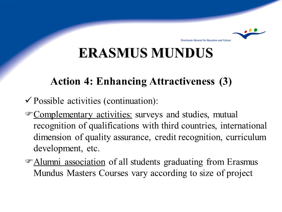 ERASMUS MUNDUS Action 4: Enhancing Attractiveness (3) Possible activities (continuation): Complementary activities: surveys and studies, mutual recognition of qualifications with third countries, international dimension of quality assurance, credit recognition, curriculum development, etc.