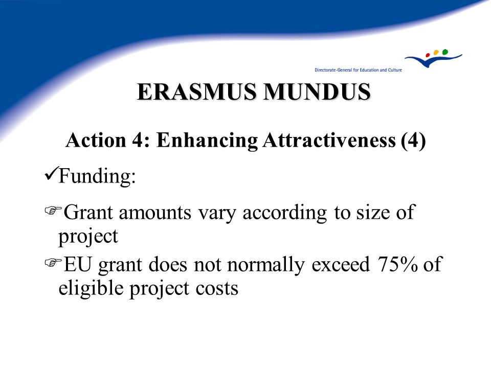 ERASMUS MUNDUS Action 4: Enhancing Attractiveness (4) Funding: Grant amounts vary according to size of project EU grant does not normally exceed 75% of eligible project costs