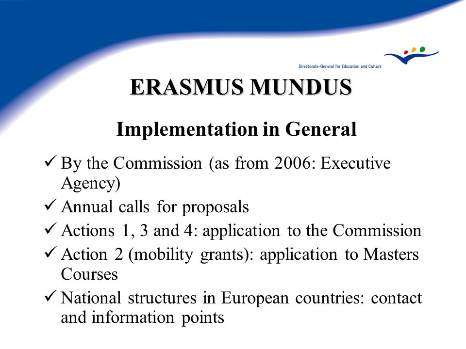 ERASMUS MUNDUS Implementation in General By the Commission (as from 2006: Executive Agency) Annual calls for proposals Actions 1, 3 and 4: application