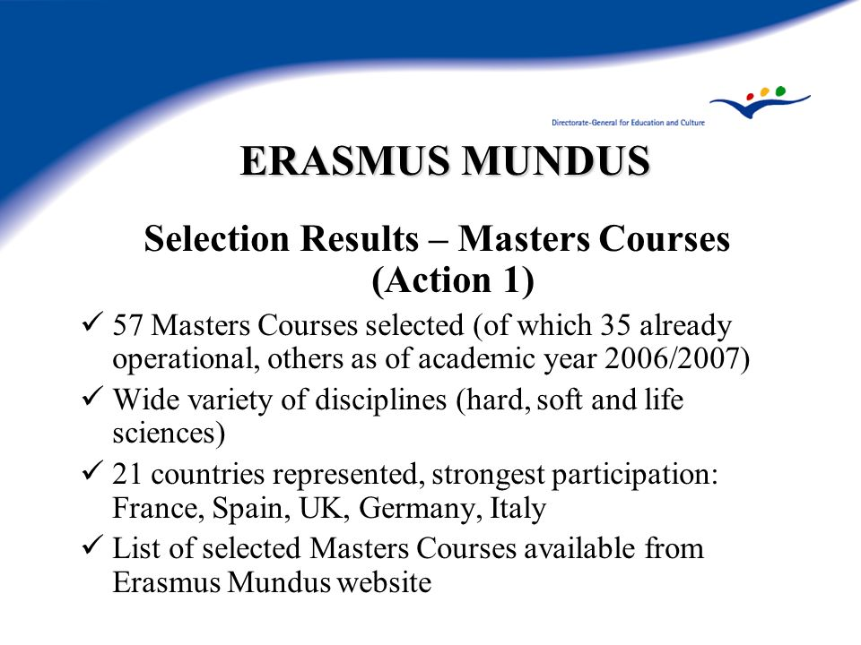 ERASMUS MUNDUS Selection Results – Masters Courses (Action 1) 57 Masters Courses selected (of which 35 already operational, others as of academic year 2006/2007) Wide variety of disciplines (hard, soft and life sciences) 21 countries represented, strongest participation: France, Spain, UK, Germany, Italy List of selected Masters Courses available from Erasmus Mundus website