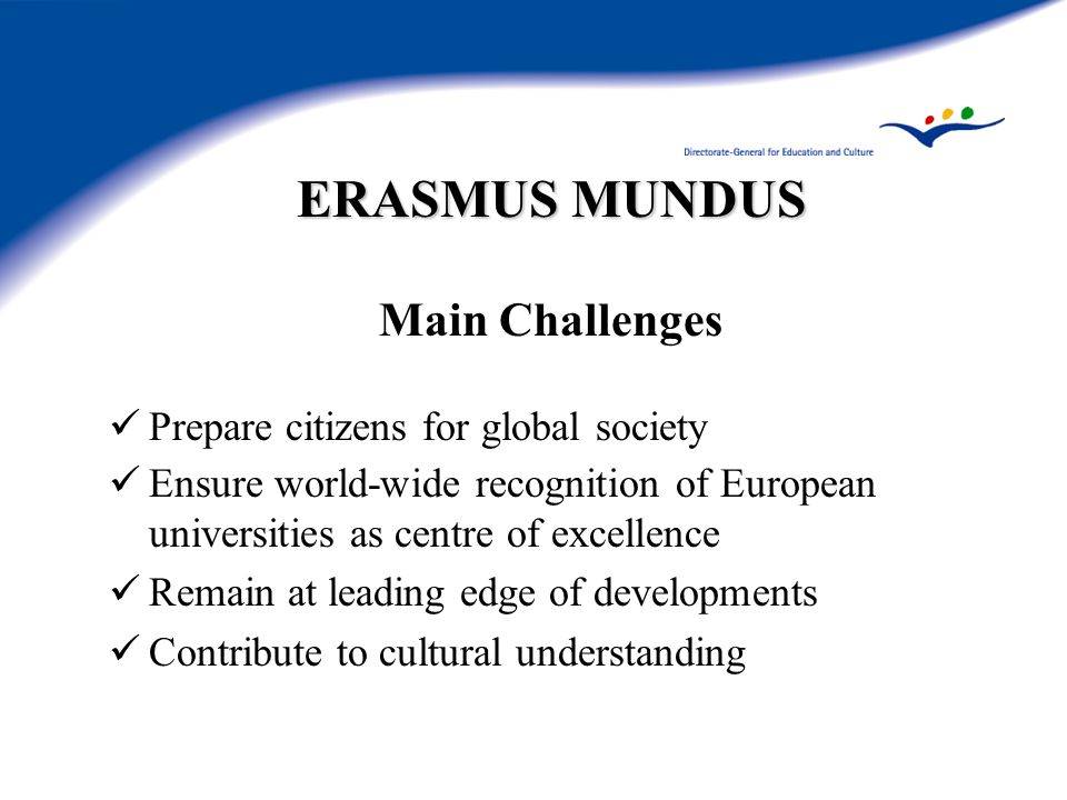 ERASMUS MUNDUS Main Challenges Prepare citizens for global society Ensure world-wide recognition of European universities as centre of excellence Rema