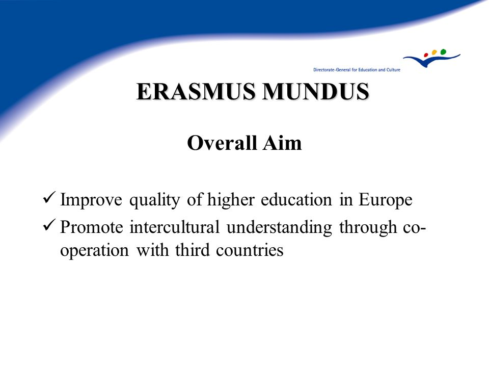 ERASMUS MUNDUS Overall Aim Improve quality of higher education in Europe Promote intercultural understanding through co- operation with third countries