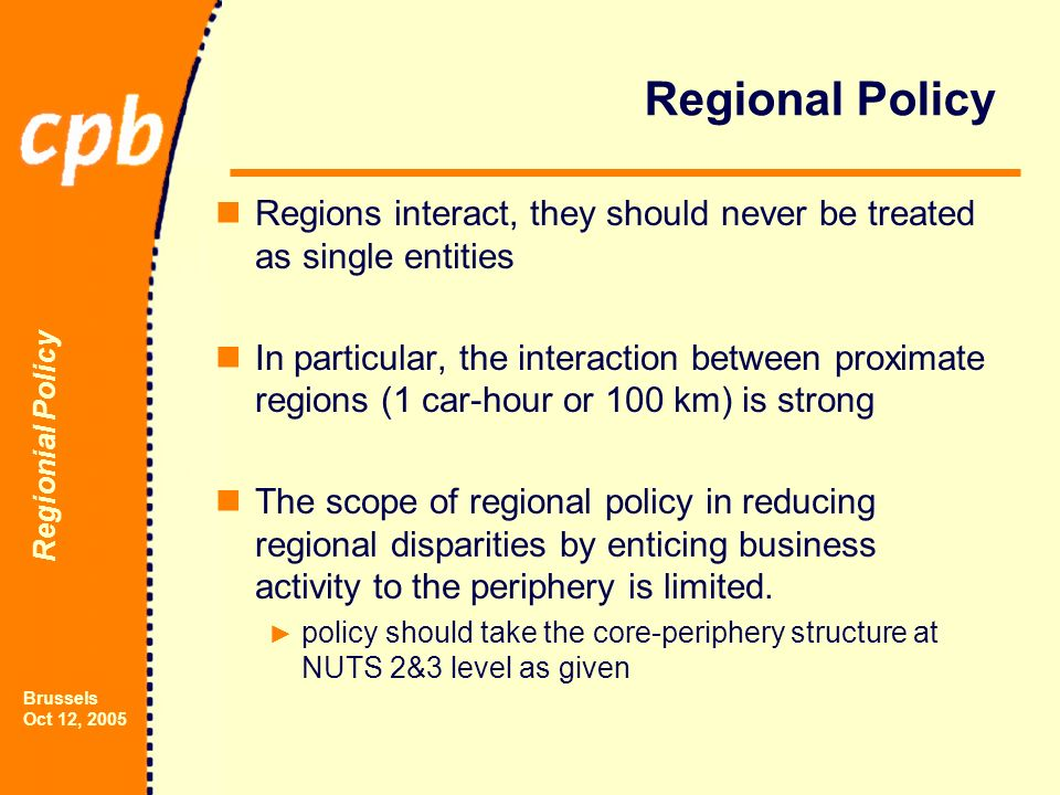 Regionial Policy Brussels Oct 12, 2005 Regional Policy Regions interact, they should never be treated as single entities In particular, the interaction between proximate regions (1 car-hour or 100 km) is strong The scope of regional policy in reducing regional disparities by enticing business activity to the periphery is limited.