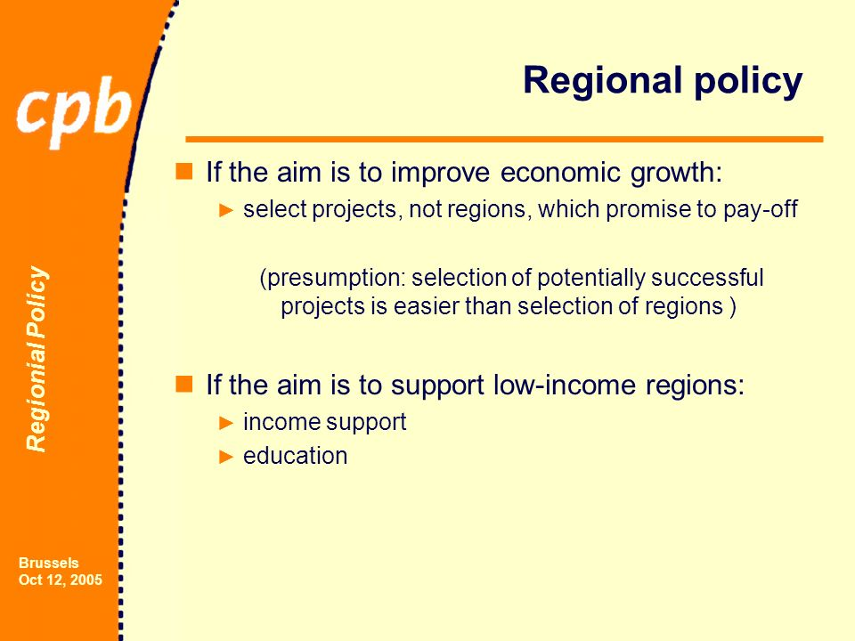 Regionial Policy Brussels Oct 12, 2005 Regional policy If the aim is to improve economic growth: select projects, not regions, which promise to pay-off (presumption: selection of potentially successful projects is easier than selection of regions ) If the aim is to support low-income regions: income support education