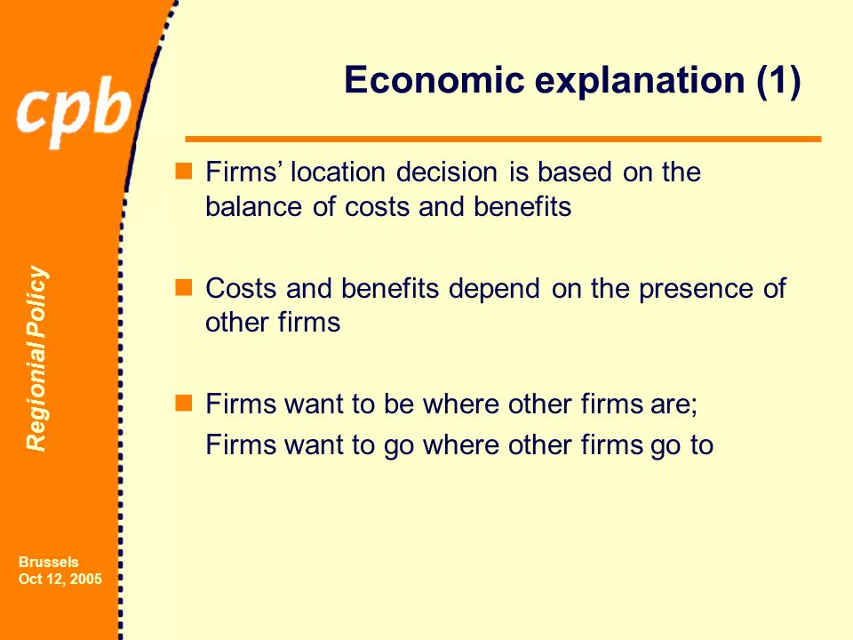 Regionial Policy Brussels Oct 12, 2005 Economic explanation (1) Firms location decision is based on the balance of costs and benefits Costs and benefits depend on the presence of other firms Firms want to be where other firms are; Firms want to go where other firms go to