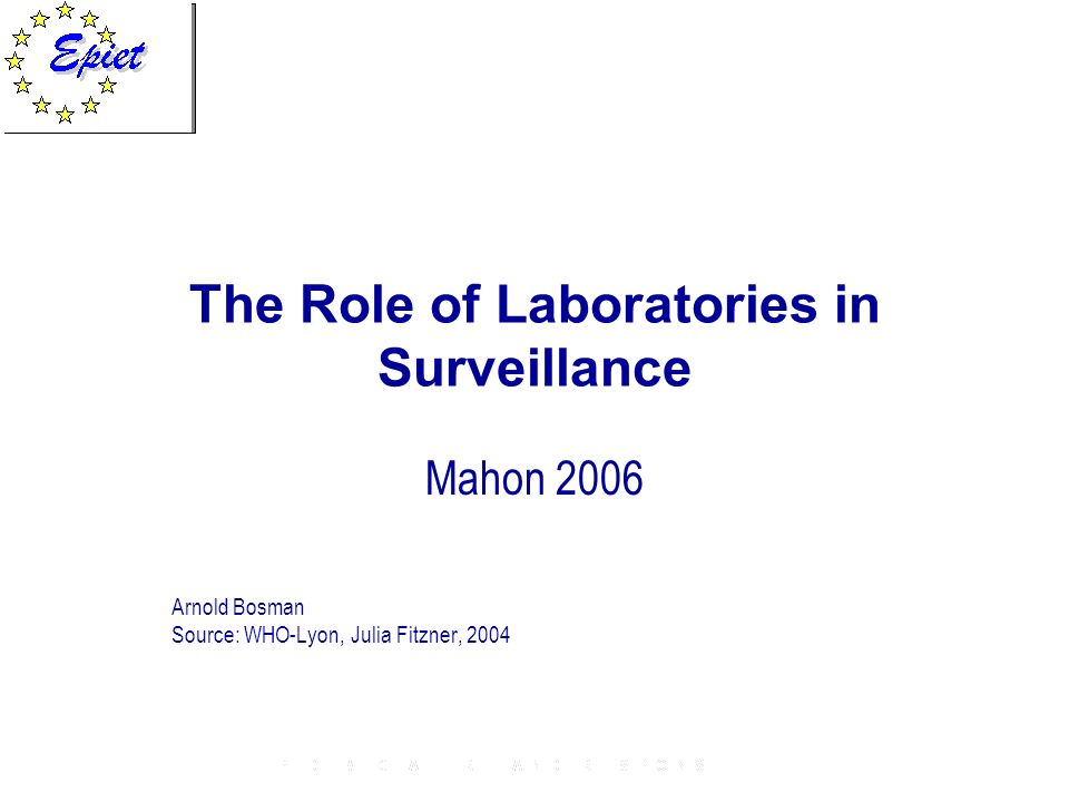 The Role of Laboratories in Surveillance Mahon 2006 Arnold Bosman Source: WHO-Lyon, Julia Fitzner, 2004