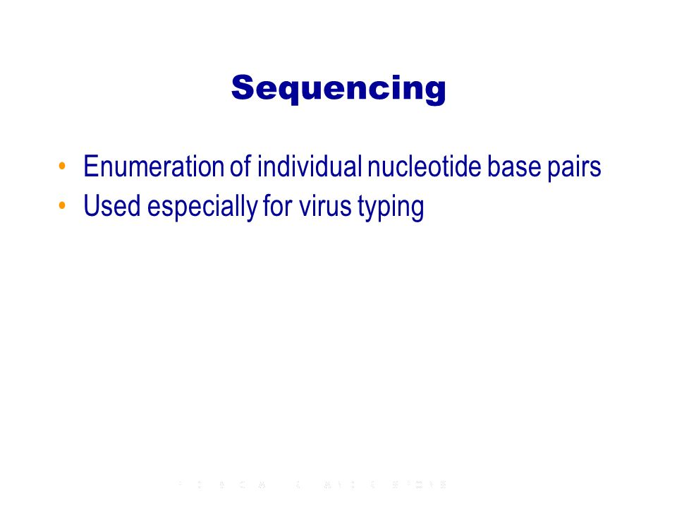 Sequencing Enumeration of individual nucleotide base pairs Used especially for virus typing