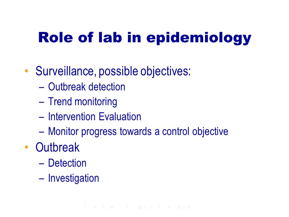 Role of lab in epidemiology Surveillance, possible objectives: –Outbreak detection –Trend monitoring –Intervention Evaluation –Monitor progress toward