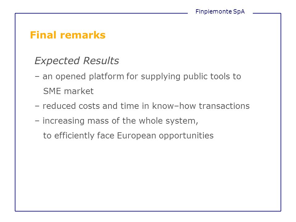 Finpiemonte SpA Final remarks Expected Results – an opened platform for supplying public tools to SME market – reduced costs and time in know–how transactions – increasing mass of the whole system, to efficiently face European opportunities