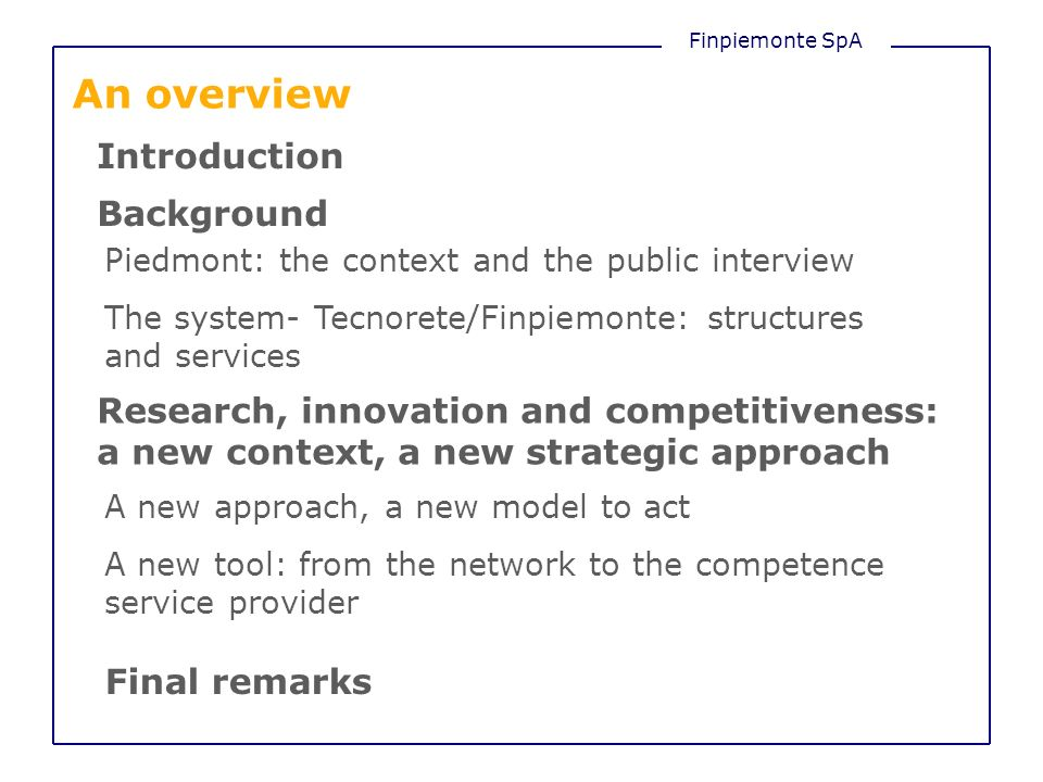 An overview Introduction Background Piedmont: the context and the public interview The system- Tecnorete/Finpiemonte: structures and services Research, innovation and competitiveness: a new context, a new strategic approach A new approach, a new model to act Final remarks A new tool: from the network to the competence service provider
