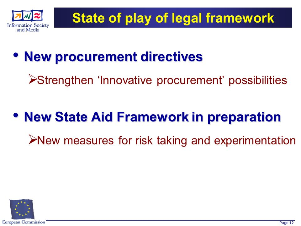 Page 12 State of play of legal framework New procurement directives New procurement directives Strengthen Innovative procurement possibilities New State Aid Framework in preparation New State Aid Framework in preparation New measures for risk taking and experimentation