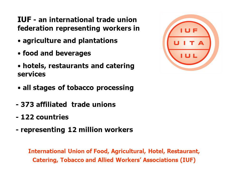 IUF - an international trade union federation representing workers in agriculture and plantations food and beverages hotels, restaurants and catering services all stages of tobacco processing - 373 affiliated trade unions - 122 countries - representing 12 million workers International Union of Food, Agricultural, Hotel, Restaurant, Catering, Tobacco and Allied Workers Associations (IUF)