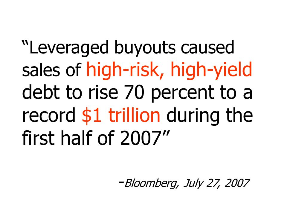 Leveraged buyouts caused sales of high-risk, high-yield debt to rise 70 percent to a record $1 trillion during the first half of Bloomberg, July 27, 2007