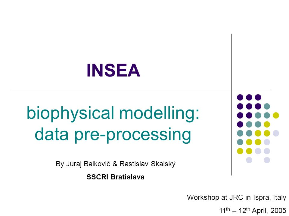 INSEA biophysical modelling: data pre-processing Workshop at JRC in Ispra, Italy 11 th – 12 th April, 2005 By Juraj Balkovič & Rastislav Skalský SSCRI Bratislava