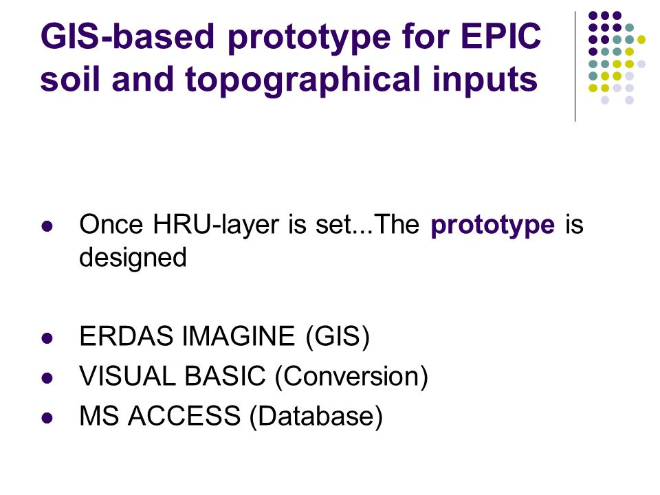 GIS-based prototype for EPIC soil and topographical inputs Once HRU-layer is set...The prototype is designed ERDAS IMAGINE (GIS) VISUAL BASIC (Conversion) MS ACCESS (Database)