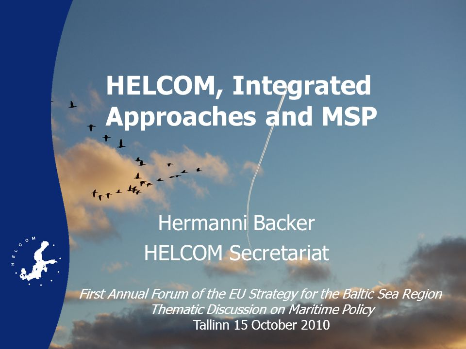 HELCOM, Integrated Approaches and MSP Hermanni Backer HELCOM Secretariat First Annual Forum of the EU Strategy for the Baltic Sea Region Thematic Discussion on Maritime Policy Tallinn 15 October 2010