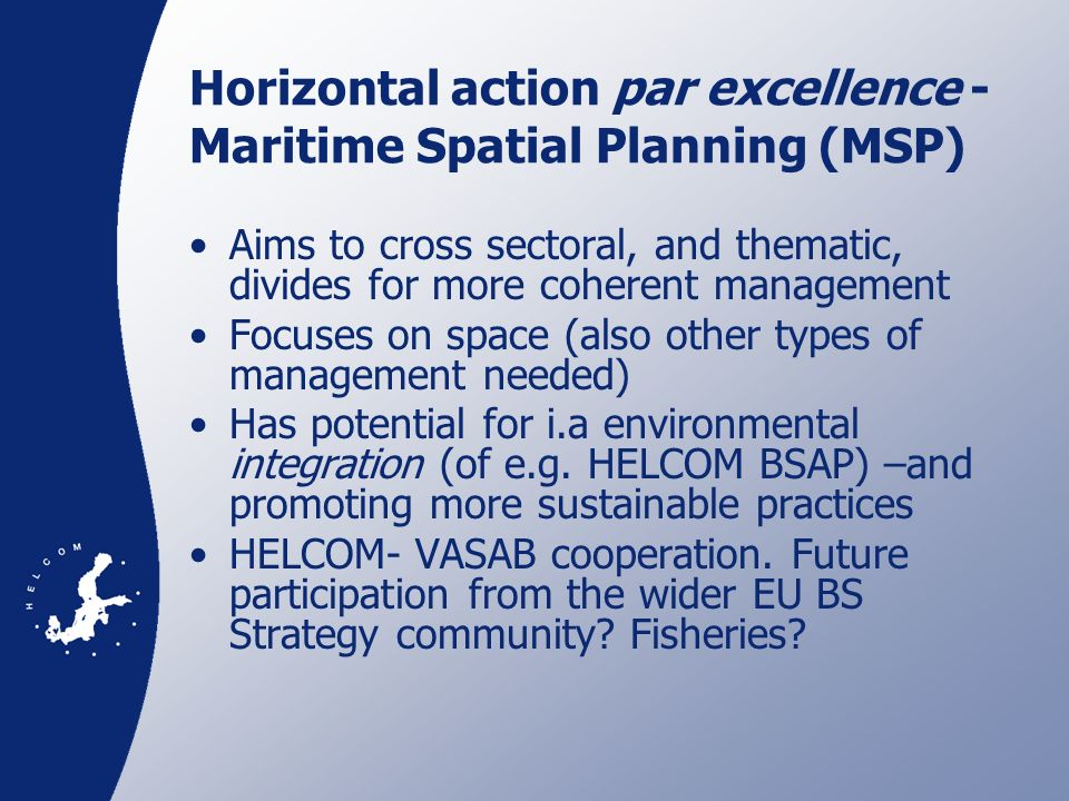 PLAN BOTHNIA An EU IMP MSP preparatory action, coordinated by HELCOM, which was selected for funding by DG MARE in September 2010 Will test MSP, through assessment and a draft plan, in the Bothnian Sea between Sweden and Finland Partners are Swedish and Finnish national institutions for Fisheries, Environment, Maritime Affairs and Spatial Planning, as well as VASAB 2010 and Nordregio