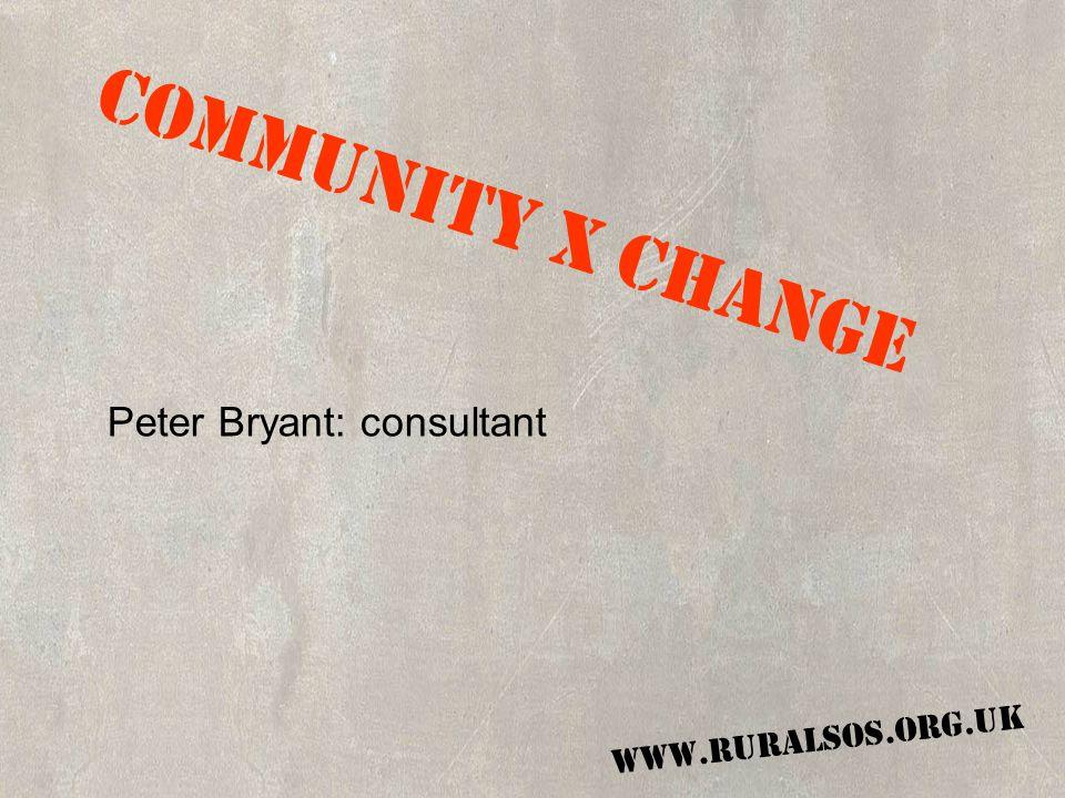 COMMUNITY X CHANGE WWW.RURALSOS.ORG.UK COMMUNITY X CHANGE Peter Bryant: consultant WWW.RURALSOS.ORG.UK