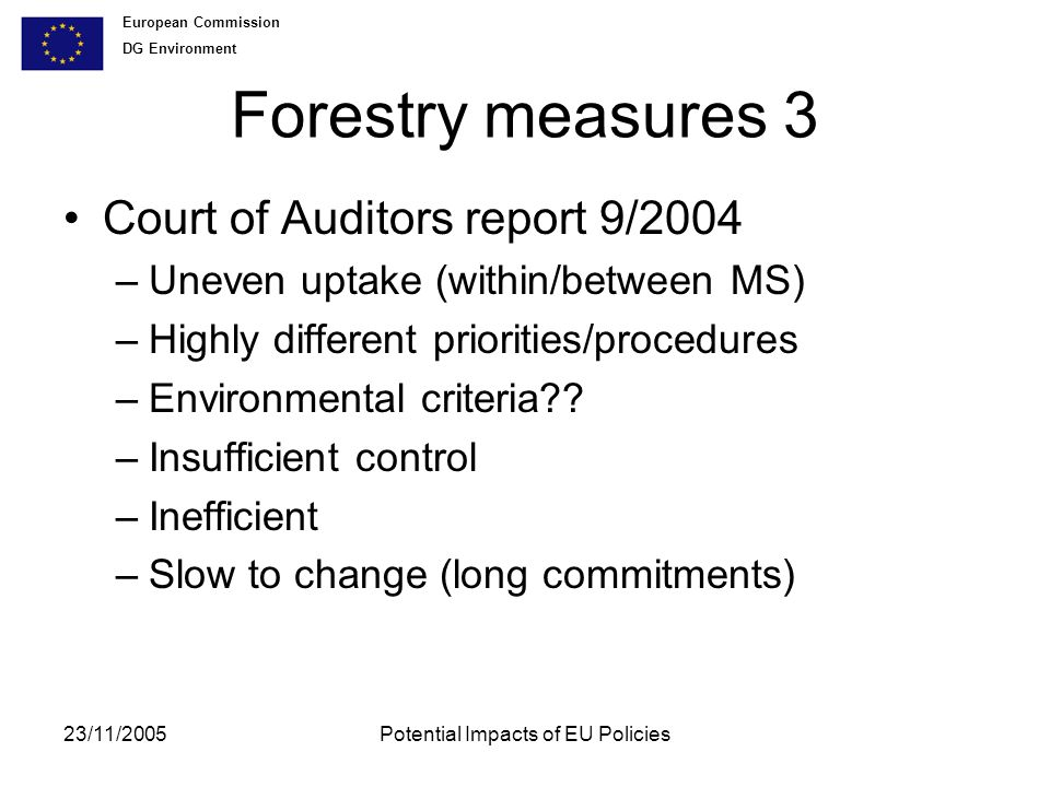 European Commission DG Environment 23/11/2005Potential Impacts of EU Policies Forestry measures 3 Court of Auditors report 9/2004 –Uneven uptake (within/between MS) –Highly different priorities/procedures –Environmental criteria .