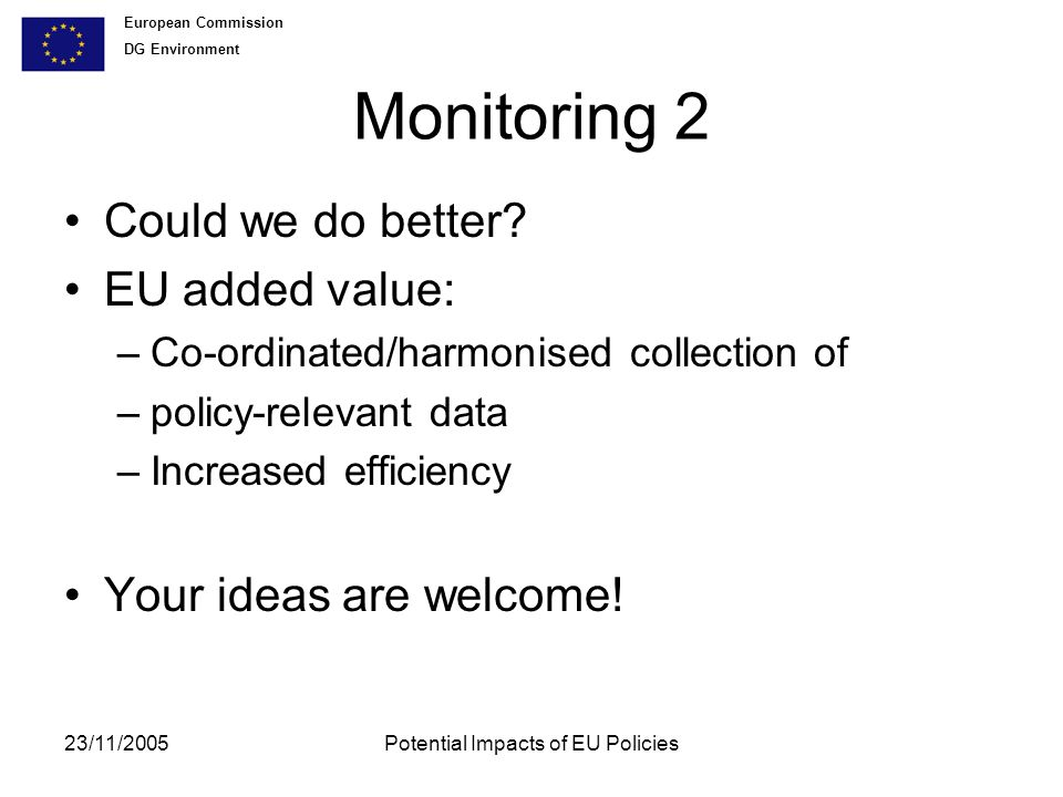 European Commission DG Environment 23/11/2005Potential Impacts of EU Policies Monitoring 2 Could we do better.