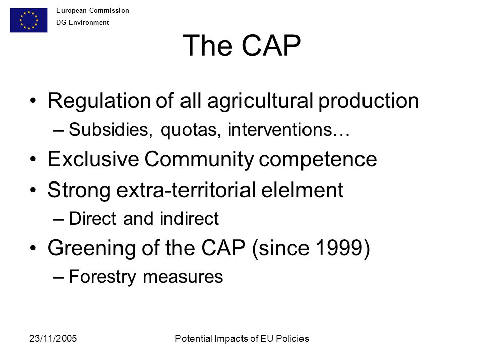 European Commission DG Environment 23/11/2005Potential Impacts of EU Policies The CAP Regulation of all agricultural production –Subsidies, quotas, interventions… Exclusive Community competence Strong extra-territorial elelment –Direct and indirect Greening of the CAP (since 1999) –Forestry measures