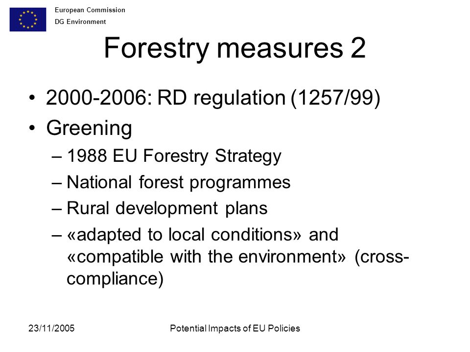 European Commission DG Environment 23/11/2005Potential Impacts of EU Policies Forestry measures : RD regulation (1257/99) Greening –1988 EU Forestry Strategy –National forest programmes –Rural development plans –«adapted to local conditions» and «compatible with the environment» (cross- compliance)