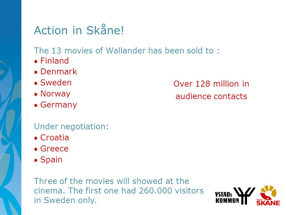Action in Skåne! The 13 movies of Wallander has been sold to : Finland Denmark Sweden Norway Germany Under negotiation: Croatia Greece Spain Three of