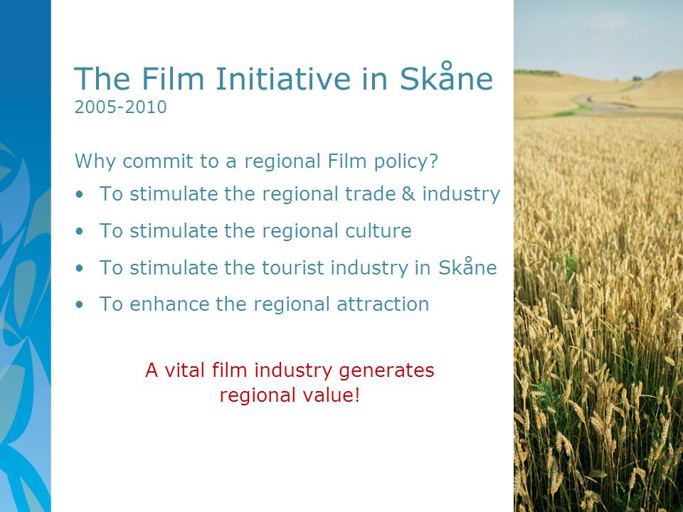 The Film Initiative in Skåne 2005-2010 Why commit to a regional Film policy? To stimulate the regional trade & industry To stimulate the regional cult