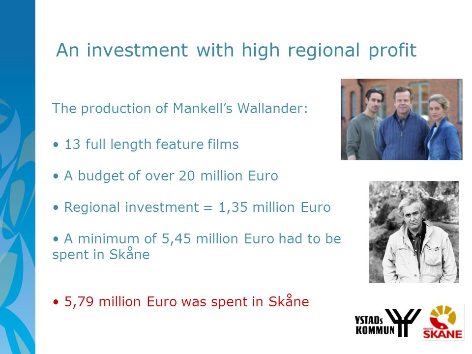 An investment with high regional profit The production of Mankells Wallander: 13 full length feature films A budget of over 20 million Euro Regional i