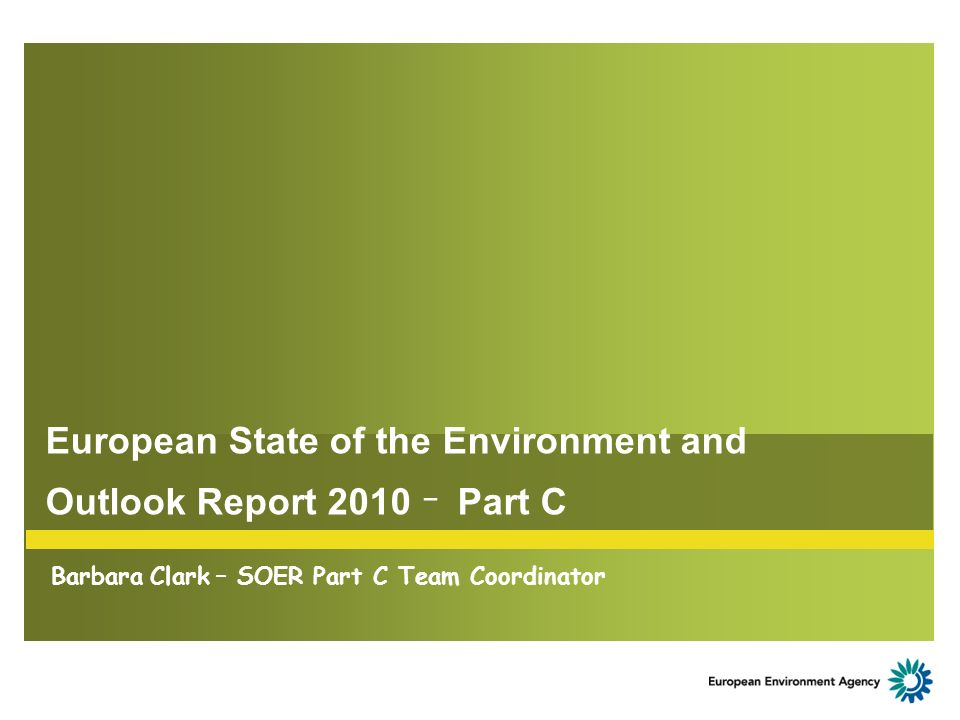 European State of the Environment and Outlook Report 2010 – Part C Barbara Clark – SOER Part C Team Coordinator