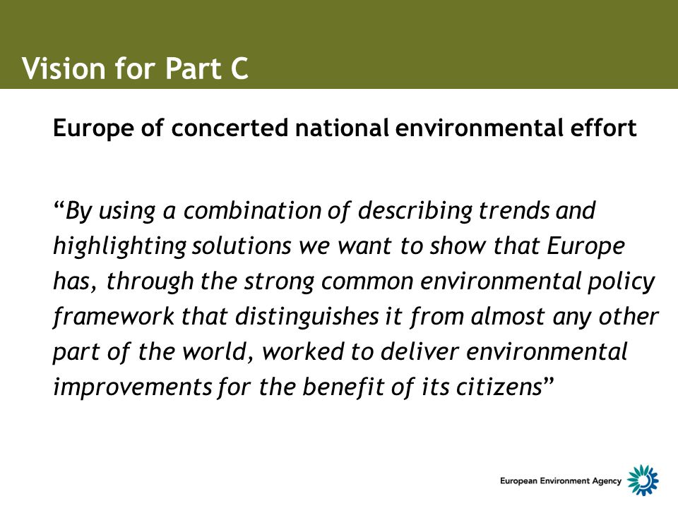 Europe of concerted national environmental effort By using a combination of describing trends and highlighting solutions we want to show that Europe has, through the strong common environmental policy framework that distinguishes it from almost any other part of the world, worked to deliver environmental improvements for the benefit of its citizens Vision for Part C