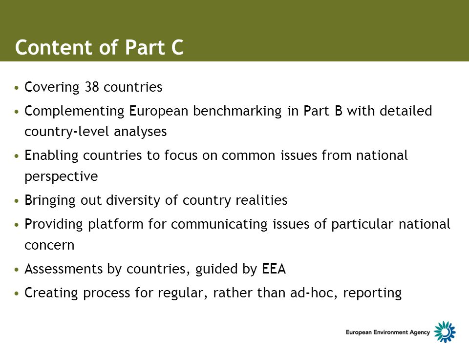 Content of Part C Covering 38 countries Complementing European benchmarking in Part B with detailed country-level analyses Enabling countries to focus on common issues from national perspective Bringing out diversity of country realities Providing platform for communicating issues of particular national concern Assessments by countries, guided by EEA Creating process for regular, rather than ad-hoc, reporting