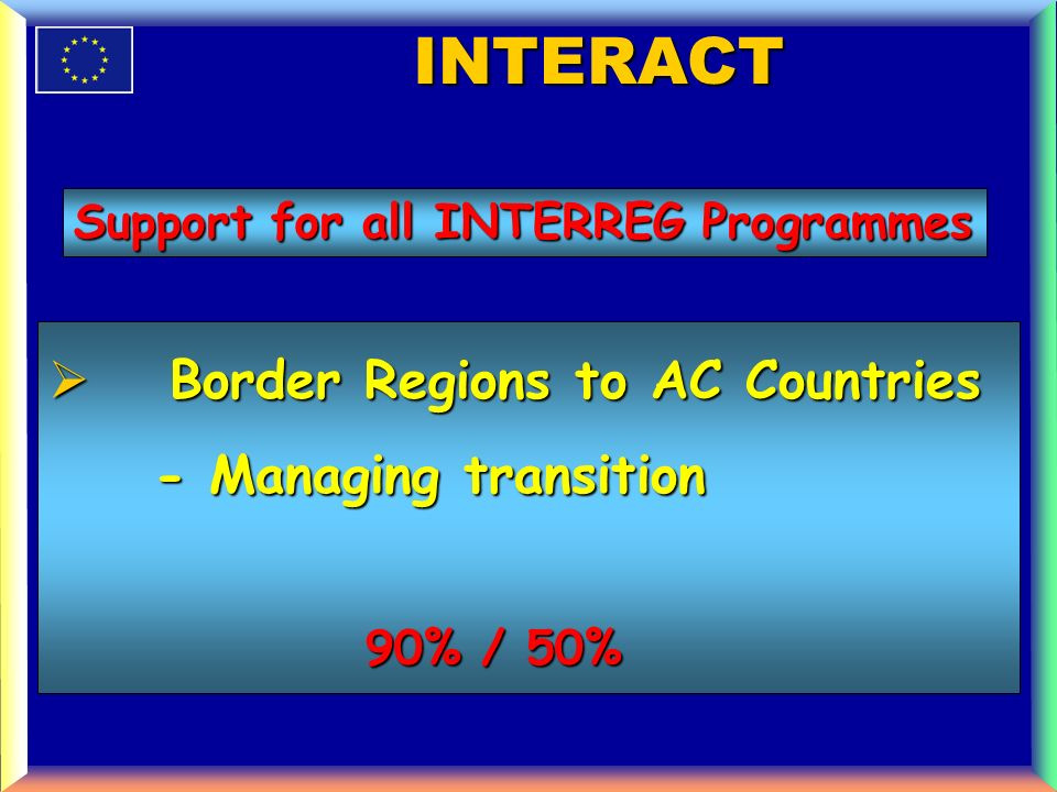 Border Regions to AC Countries Border Regions to AC Countries - Managing transition 90% / 50% 90% / 50% INTERACT Support for all INTERREG Programmes