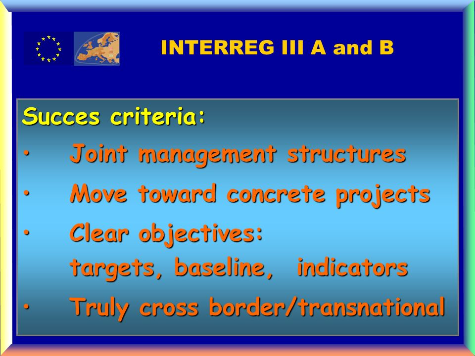 Succes criteria: Joint management structuresJoint management structures Move toward concrete projectsMove toward concrete projects Clear objectives: targets, baseline, indicators Clear objectives: targets, baseline, indicators Truly cross border/transnational Truly cross border/transnational INTERREG III A and B