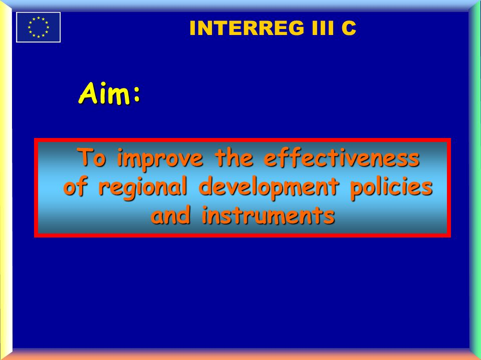 To improve the effectiveness of regional development policies and instruments of regional development policies and instruments INTERREG III C Aim: