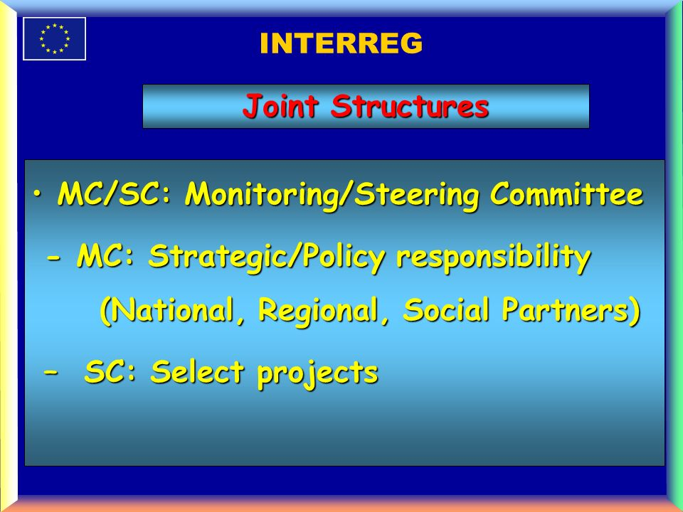 INTERREG MC/SC: Monitoring/Steering CommitteeMC/SC: Monitoring/Steering Committee - MC: Strategic/Policy responsibility (National, Regional, Social Partners) - MC: Strategic/Policy responsibility (National, Regional, Social Partners) – SC: Select projects – SC: Select projects Joint Structures