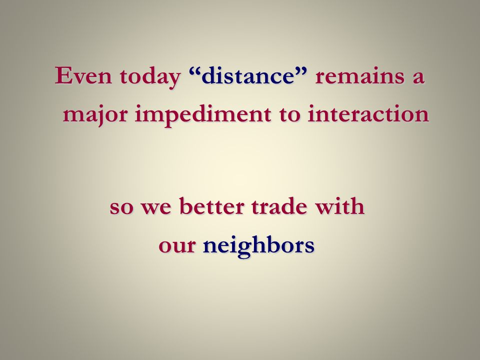 Even today distance remains a major impediment to interaction so we better trade with our neighbors